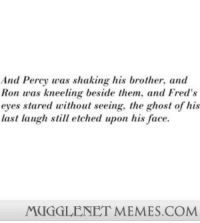 "Funny, Harry Potter, and Memes: And Percy was shaking his brother, and  Ron was kneeling beside them, and Fred's  eyes stared without seeing, the ghost of his  last laugh still etched upon his face.  MUGGLENET MEMES.COM <p>I am choked with tears. <a href=""http://memes.mugglenet.com/Harry+Potter+Funny+Pics/I-am-choked-with-tears/662"">http://memes.mugglenet.com/Harry+Potter+Funny+Pics/I-am-choked-with-tears/662</a></p>"