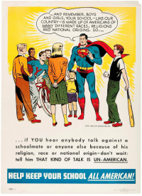 """Dope, Girls, and School: ...AND REMEMBER, BOYS  AND GIRLS, YOUR SCHOOL LIKE OUR  COUNTRY IS MADE UP OF AMERICANS OF  MANY DIFFERENT RACES, RELIGIONS  AND NATIONAL ORIGINS. SO...  COPR. 1950, NATL COMICS PUB., INC.  if YOU hear anybody talk against a  schoolmate or anyone else because of his  religion, race or national origin-don't wait:  tell him THAT KIND OF TALK IS UN-AMERICAN  HELP KEEP VOUR SCHOOL ALL AMERICAN!  Psacr by <p><a class=""""tumblr_blog"""" href=""""http://reywallker.tumblr.com/post/153063244945"""">reywallker</a>:</p> <blockquote> <p><a href=""""http://unabridged-tomes.tumblr.com/post/153060542835"""">unabridged-tomes</a>:</p> <xkit></xkit><blockquote><p>1950s Superman's got the straight dope, yo.</p></blockquote> </blockquote>"""