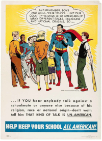 Girls, School, and American: ...AND REMEMBER, BOYS  AND GIRLS, YOUR SCHOOL LIKE OUR  COUNTRY IS MADE UP OF AMERICANS OF  MANY DIFFERENT RACES, RELIGIONS  AND NATIONAL ORIGINS. SO  COPR. 195o, NATL COMICS PUB., INC.  ...if YOU hear anybody talk against a  schoolmate or anyone else because of his  religion, race or national origin-don't wait:  tell him THAT KIND OF TALK IS UN-AMERICAN.  HELP KEEP VOUR SCHOOL ALL AMERICAN!  Poner by  tN111TUTE ROR AMERİCAx DLWDC.ACV. IN <p>Super(wholesome)man</p>