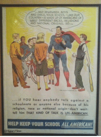"""Girls, School, and Superman: ..AND REMEMBER, BOYS  AND GIRLS, YOUR SCHOOL- LIKE OUR  COUNTRY-IS MADE UP OF AMERICANS OF  MANY DIFFERENT RACES, RELIGIONS  AND NATIONAL ORIGINS. SO...  if YOU hear anybody talk against a  schoolmate or anyone else because of his  religion, race or national origin-don't wait  tell him THAT KIND OF TALK IS UN-AMERICAN.  HELP KEEP VOUR SCHOOL ALL AMERICAN!  HistoryTime- <p>Wholesome Superman (from r/pics) via /r/wholesomememes <a href=""""http://ift.tt/2zEWi8P"""">http://ift.tt/2zEWi8P</a></p>"""