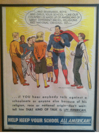Girls, School, and Superman: .AND REMEMBER, BOYS  AND GIRLS, YOUR SCHOOL-LIKE OUR  COUNTRY-IS MADE UP OF AMERICANS OF  MANY DIFFERENT RACES, RELIGIONS  AND NATIONAL ORIGINS. SO...  4  if YOU hear anybody talk against a  schoolmate or anyone else because of his  religion, race or national origin-don't wait:  tell him THAT KIND OF TALK IS UN-AMERICAN.  HELP HEEP VOUR SCHOOL ALL AMERICAN! Extra wholesome Superman via /r/wholesomememes https://ift.tt/2QMNCTG