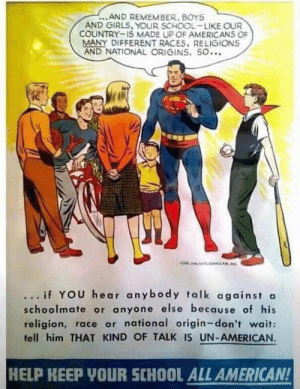 This superman poster from the 50s is beyond wholesome: ...AND REMEMBER, BOYS  AND GIRLS, YOUR SCHOOL-LIKE OUR  COUNTRY-IS MADE UP OF AMERICANS OF  MANY DIFFERENT RACES. RELIGIONS  AND NATIONAL ORIGINS. SO...  ... if YOU hear anybody talk against a  schoolmate or anyone else because of his  religion, race or national origin-don't wait:  tell him THAT KIND OF TALK IS UN-AMERICAN.  HELP KEEP YOUR SCHOOL ALL AMERICAN! This superman poster from the 50s is beyond wholesome
