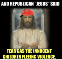 "republican jesus: AND REPUBLICAN ""JESUS"" SAID  SAMERICA  AGAIN  TEAR GAS THE INNOCENT  CHILDREN FLEEING VIOLENCE."