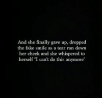 """fake smile: And she finally gave up, dropped  the fake smile as a tear ran down  her cheek and she whispered to  herself """"I can't do this anymore"""""""