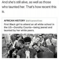 Memes, Black Girl, and 🤖: And she's still alive, as well as those  who taunted her. That's how recent this  IS  AFRICAN HISTORY  @african archives  First Black girl to attend an all white school in  the US-Dorothy Counts-being jeered and  taunted by her white peers.