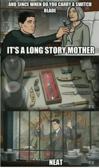 neat: AND SINCE WHEN DOYOUCARRYASWITCH  BLADE  IT'S ALONG STORY MOTHER  NEAT