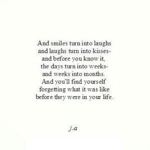 https://iglovequotes.net/: And smiles turn into laughs  and laughs turn into kisses-  and before you know it,  the days turn into weeks-  and weeks into months.  And you'll find yours elf  forgetting what it was like  before they were in your life.  j.a https://iglovequotes.net/