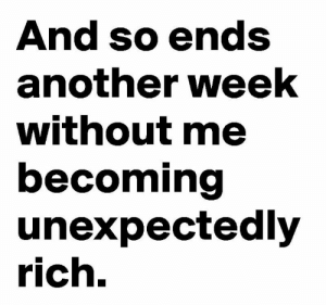 Another Week: And so ends  another week  without me  becoming  unexpectedly  rich.