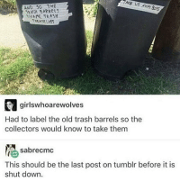 Puppies, Trash, and Tumblr: AND SO THE  BARRELS  t ANNE TRASH  THEMSELVES  girlswhoarewolves  Had to label the old trash barrels so the  collectors would know to take them  sabrecmc  This should be the last post on tumblr before it is  shut down. i was just about to fall asleep last night and then my puppy walked over my remote for my telly and pressed play by accident and the friends theme song burst out at full volume and i nearly shat myself