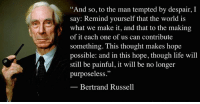 """And so, to the man tempted by despair, I say: Remind yourself that the world is what we make it, and that to the making of it each one of us can contribute something. This thought makes hope possible: and in this hope, though life will still be painful, it will be no longer purposeless.""  — Bertrand Russell, The Wisdom of Bertrand Russell, A Philosophy for You in These Times (1941), p. 56.  Image: Bertrand Russell (1872 - 1970) was a philosopher, mathematician, educational and sexual reformer, pacifist, prolific letter writer, author and columnist. Bertrand Russell was one of the most influential and widely known intellectual figures of the twentieth century. In 1950 he was awarded the Nobel Prize in Literature for his extensive contributions to world literature and for his ""rationality and humanity, as a fearless champion of free speech and free thought in the West."" Russell led the British ""revolt against Idealism"" in the early 1900s and is considered one of the founders of analytic philosophy along with his protégé Ludwig Wittgenstein. He co-authored, with Alfred North Whitehead, Principia Mathematica, an attempt to ground mathematics on logic. His philosophical essay On Denoting has been considered a paradigm of philosophy. Both works have had a considerable influence on logic, mathematics, set theory, linguistics and analytic philosophy. He was a prominent anti-war activist, championing free trade between nations and anti-imperialism. Russell was imprisoned for his pacifist activism during World War I, campaigned against Adolf Hitler and his nazis, called for nuclear disarmament, criticized Joseph Stalin and Soviet totalitarianism, and lastly the United States of America's involvement in the Vietnam War. Russell died at his home in Penrhyndeudraeth, Wales, on February 2, 1970, where his ashes were scattered over the Welsh hills.: ""And so, to the man tempted by despair, I  say: Remind yourself that the world is  what we make it, and that to the making  of it each one of us can contribute  something. This thought makes hope  possible: and in this hope, though life will  still be painful, it will be no longer  purposeless.""  Bertrand Russell ""And so, to the man tempted by despair, I say: Remind yourself that the world is what we make it, and that to the making of it each one of us can contribute something. This thought makes hope possible: and in this hope, though life will still be painful, it will be no longer purposeless.""  — Bertrand Russell, The Wisdom of Bertrand Russell, A Philosophy for You in These Times (1941), p. 56.  Image: Bertrand Russell (1872 - 1970) was a philosopher, mathematician, educational and sexual reformer, pacifist, prolific letter writer, author and columnist. Bertrand Russell was one of the most influential and widely known intellectual figures of the twentieth century. In 1950 he was awarded the Nobel Prize in Literature for his extensive contributions to world literature and for his ""rationality and humanity, as a fearless champion of free speech and free thought in the West."" Russell led the British ""revolt against Idealism"" in the early 1900s and is considered one of the founders of analytic philosophy along with his protégé Ludwig Wittgenstein. He co-authored, with Alfred North Whitehead, Principia Mathematica, an attempt to ground mathematics on logic. His philosophical essay On Denoting has been considered a paradigm of philosophy. Both works have had a considerable influence on logic, mathematics, set theory, linguistics and analytic philosophy. He was a prominent anti-war activist, championing free trade between nations and anti-imperialism. Russell was imprisoned for his pacifist activism during World War I, campaigned against Adolf Hitler and his nazis, called for nuclear disarmament, criticized Joseph Stalin and Soviet totalitarianism, and lastly the United States of America's involvement in the Vietnam War. Russell died at his home in Penrhyndeudraeth, Wales, on February 2, 1970, where his ashes were scattered over the Welsh hills."
