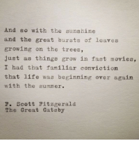 Life, Movies, and The Great Gatsby: And so with the sunshine  and the great bursts of leaves  growing on the trees,  just as things grow in fast movies,  I had that familiar conviction  that life was beginning over again  with the summer.  F. Scott Fitzgerald  The Great Gatsby