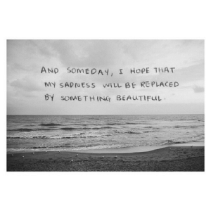 Beautiful, Hope, and Net: AND SomEDAY, I HoPE THAT  MY SADNESS WILL BE REPLACED  BY SOMETHING BEAUTIFUL https://iglovequotes.net/