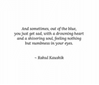 Blue, Heart, and Sad: And sometimes, out of the blue,  you just get sad, with a drowning heart  and a shivering soul feeling nothing  but numbness in your eyes.  ~ Rahul Kaushik