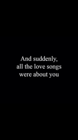 Love, Songs, and All The: And suddenly,  all the love songs  were about you