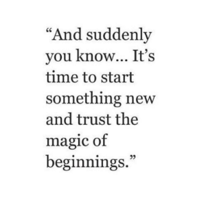 "Magic, Time, and New: ""And suddenly  you know... It's  time to start  something new  and trust the  magic of  beginnings.""  2"