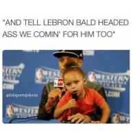 """chill 😂😂😂😂😭: AND TELL LEBRON BALD HEADED  ASS WE COMIN FOR HIM TOO""""  alolsportsjokess chill 😂😂😂😂😭"""