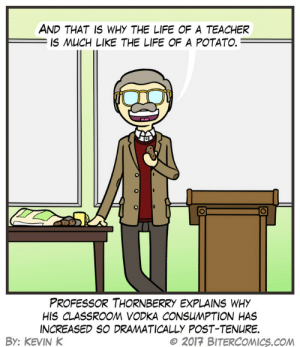 omg-images:  Maturation: AND THAT IS WHY THE LIFE OF A TEACHER  IS MUCH LIKE THE LIFE OF A POTATO.  PROFESSOR THORNBERRY EXPLAINS WHY  HIS CLASSROOM VODKA CONSUMPTION HAS  INCREASED SO DRAMATICALLY POST-TENURE.  BY: KEVIN K  e 2017 BITERCOMICS.COM omg-images:  Maturation