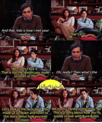 Do you agree? #HIMYM https://t.co/5cJG9W2hmD: And that, kids is how I met your  mother  That's it?  No, Idon't buy it  That is not-therea son,you made  Oh, really? Then what's the  eason?  -  us listen to this  Let's lookat the facts here, You Yet mom's hardly in the story. No  made us sft down andilisten to This is a story about how you're,  this story about how youmet totally in love withAunt Robin. Do you agree? #HIMYM https://t.co/5cJG9W2hmD