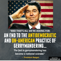 """Memes, American, and Colorado: """"AND THAT'S ALL WE'RE ASKING FOR:  AN END TO THE ANTIDEMOCRATIC  AND UN-AMERICAN PRACTICE OF  GERRYMANDERING  The fact is gerrymandering has  become a national scandal.""""  -President Reagan  BULLETIN  REPRESENT.US Gerrymandering rigs our elections. This year voters in several states, including Michigan, Colorado, Missouri, and Utah will have the chance to end gerrymandering."""