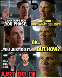 Just Do It, Memes, and 🤖: ..AND THATS How  OK COOL!  AYOUTPHASE. BUT WHAT DOil Don  OK.  YOU JUST DO BUT HOW?  TELL  HIM  SHIA.  JUST DO IT! WallyWest's training problems. 😂 Barry didn't make for much of a teacher at first but I love how he channeled @cavanaghtom as Harrison Wells at the end. Hes all grown up and teaching the FlashFamily... 😢 If this series ends with @grantgust becoming the lightning bolt that created him like in the comics... all the feels. ⚡️ -- 🚨 And be sure to listen to the latest episode of Blerd Vision [LINK IN BIO] for our DCTV reviews of the week, JusticeLeagueDark and more!