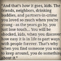 """This quote 👌: """"And that's howit goes, kids. The  friends, neighbors, drinking  buddies, and partners-in-crime  you loved so much when you're  young as the years go by, you  just lose touch... You will be  shocked, kids, when you discover  how easy it is in life to part ways  with people forever. That's why  when you find someone you wan  to keep around, you do something  about it."""" This quote 👌"""