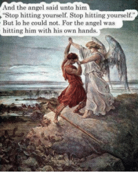 "Angel, Him, and Own: And the angel said unto him  ""Stop hitting yourself. Stop hitting yourself.""  But lo he could not. For the angel was  hitting him with his own hands."