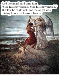 "And the angel said unto him...: And the angel said unto him  ""Stop hitting yourself. Stop hitting yourself.""  But low he could not. For the angel was  hitting him with his own hands And the angel said unto him..."