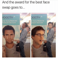 "Memes, Face Swap, and Best: And the award for the best face  Swap goes to.  roactiv  activ  r Acne Medicine  rter Acne Medicine  Premium Skincare  mium Skincare  OTa  ""Proa  changer.  changer 💀💀"