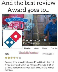 The only form of cardio accepted.: And the best review  Award goes to...  Oven-Baked ode  DID YOU KNoW  Domino's Pizza O  Food/Beverages  Timeline About Photos Find You  Thedailybanterr 27/06/2015  nick  Delivery time stated between 45 to 60 minutes but  it was delivered within 25 minutes this was a bit of  an inconvenience as I was balls deep in the wife at  the time The only form of cardio accepted.