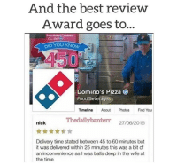 """<p>And the best reward goes to&hellip;. via /r/memes <a href=""""http://ift.tt/2yzx5wi"""">http://ift.tt/2yzx5wi</a></p>: And the best revieW  Award goes to...  Oven-Baked  odness  D YOU KNOW  450  Domino's Pizza  Food/Bevefages  Timeline About Photos Find You  Thedailybanterr 27/08/2015  nick  Delivery time stated between 45 to 60 minutes but  it was delivered within 25 minutes this was a bit of  an inconvenience as I was balls deep in the wife at  the time <p>And the best reward goes to&hellip;. via /r/memes <a href=""""http://ift.tt/2yzx5wi"""">http://ift.tt/2yzx5wi</a></p>"""