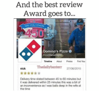 """<p>Best review ever via /r/memes <a href=""""http://ift.tt/2ziKZDL"""">http://ift.tt/2ziKZDL</a></p>: And the best revieW  Award goes to...  Oves-takecodess  OID YOU KNOW  450  Domino's Pizza  Food/Bevefages  Timeline About Photos Find You  Thedailybanterr 27/08/2015  nick  Delivery time stated between 45 to 60 minutes but  it was delivered within 25 minutes this was a bit of  an inconvenience as I was balls deep in the wife at  the time <p>Best review ever via /r/memes <a href=""""http://ift.tt/2ziKZDL"""">http://ift.tt/2ziKZDL</a></p>"""