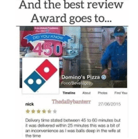 Do NOT follow @jokezar if you're easily offended 😂: And  the  best  review  Award goes to...  s3  D YOU KNOW  Domino's Pizza  Food/Beverages  Timeline About Photos Find You  Thedailybanterr 27/06/2015  nick  Delivery time stated between 45 to 60 minutes but  it was delivered within 25 minutes this was a bit of  an inconvenience as I was balls deep in the wife at  the time Do NOT follow @jokezar if you're easily offended 😂