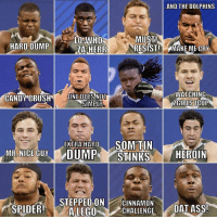 Faces of the 40 yard dash.: AND THE DOLPHINS  MUST!  LO WHO  HARD DUMP  ZASHERR  RESIST! MAKE ME CRY  WATCHING  ONE DOES NOT  CANDY CRUSH  2GIRLSTCUP  SIMPLY  EXTRA HARD  SOM TIN  ME NICE GUY DUMP STINKS  HEROIN  SPIDER!  STEPPED ON  CINNAMON  DAT ASS!  A LEGO  CHALLENGE Faces of the 40 yard dash.