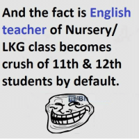 English Teacher: And the fact is English  teacher  of Nursery/  LKG class becomes  crush of 11th & 12th  students by default.
