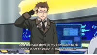 Computer: And the hard drive in my computer back  home is set to erase if I happen to die!