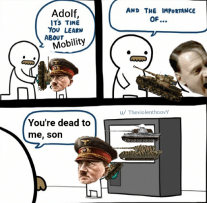 History, Time, and You: AND THE IMPORTANCE  Adolf,  ITS TIME  YOU LEARN  ABOUT  Mobility  u/ TheviolenthoovY  You're dead to  me, son  1 + Godammit Adolf