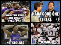 Congrats to the KINGS!: AND THE KINGS  HAHA GOOD ONE  TG  HAVE WON THE  TYREKE  STANLEY CUP  MITCHELL  133  UMAD  NOT COOL BRO  ER. Congrats to the KINGS!
