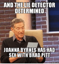 Brad: AND THE LIE DETECTOR  DETERMINED  JOANNA, BYRNES HAS HAD  SE WITH BRAD PITT  memes.COM