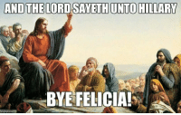 Bye Felicia, Memes, and 🤖: AND THE LORD SAYETH UNTO HILLARY  BYE FELICIA! Omg I nearly choked