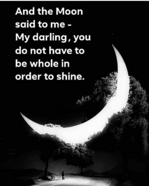 Moon, The Moon, and Darling: And the Moon  said to me-  My darling, you  do not have to  be whole in  order to shine.
