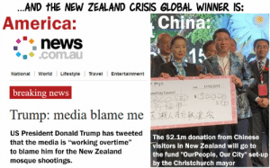 "America, Donald Trump, and News: ...AND tHE NEW ZEALAND CRISIS GLOBAL WINNER IS:  America:  Chinat  ·"": news  ◆. ◆ .com.au  NationalWorld LifestyleEtrtainment  17/03/2019  breaking news  50008  and City Counoil  Trump: media blame me  え溯人さ外队漯  US President Donald Trump has tweeted  that the media is ""working overtime""  to blame him for the New Zealand  mosque shootings.  The $2.1m donation from Chinese  visitors in New Zealand will go to  the fund ""OurPeople, Our City"" set-up  by the Christchurch mayor And the Global Winner During a Crisis is..."