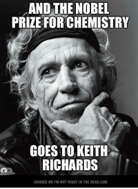 Submitted by Mark Hyde   This would make more sense, actually...: AND THE NOBEL  PRIZE FORCHEMISTRY  GOES TO KEITH  RICHARDS  imgfl  SHARED ONI M NOT RIGHT IN THE HEAD.COM Submitted by Mark Hyde   This would make more sense, actually...