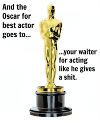 Memes, Best Actor, and 🤖: And the  Oscar for  best actor  goes to...  your waiter  for acting  like he gives  a shit. ~Mary