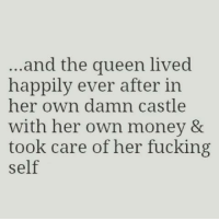 Fuck Fake Bitches: and the queen lived  happily ever after in  her own damn castle  with her own money &  took care of her fucking  self Fuck Fake Bitches