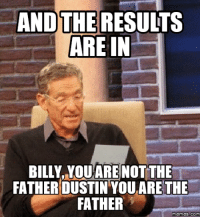 Dustin: AND THE  RESULTS  ARE IN  BILLY, YoUARE NOT THE  FATHER DUSTIN YOU ARE THE  FATHER  Memes COM