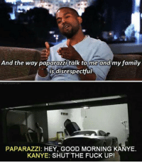 Memes, 🤖, and Paparazzi: And the way paparazzi talk to me and my family  is disrespectful  PAPARAZZI: HEY, GOOD MORNING KANYE.  KANYE: SHUT THE FUCK UP! Follow fellow teamnoharmdone member @my_mom_says_im_pretty I love her page ❤️