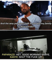 Memes, 🤖, and Paparazzi: And the way paparazzi talk to me and my family  is disrespectful  PAPARAZZI: HEY, GOOD MORNING KANYE.  KANYE: SHUT THE FUCK UP! Paparazzi is really rude though like they're totally harassing people