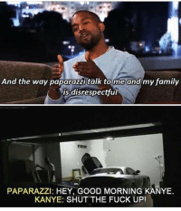 Memes, Hip Hop, and 🤖: And the way paparazzi talk to me and my family  is disrespectful  PAPARAZZI: HEY, GOOD MORNING KANYE.  KANYE: SHUT THE FUCK UP! 😂😂👏 @will_ent - - - - - - kimkardashian kyliejenner khloekardashian trump lol comedy la losangeles newyorkcity londoneye ovo london basicbitch omfg selenagomez travisscott omfg kardashians drake birmingham cats toronto memesdaily nochillzone lmaoo lol goals kanye meekmill hip hop