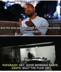 Family, Instagram, and Kanye: And the way paparazzi talk to me and my family  is disrespectful  is disrespectful  ree  PAPARAZZl: HEY, GOOD MORNING KANYE.  KANYE: SHUT THE FUCK UP! 😂😂 @x__antisocial_butterfly__x is one of he funniest pages on Instagram