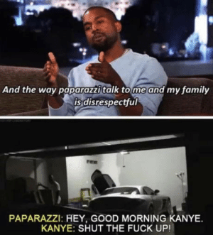 Good morning Kanye: And the way paparazzi talk tome and my family  is disrespectful  PAPARAZZI: HEY, GOOD MORNING KANYE  KANYE: SHUT THE FUCK UP! Good morning Kanye